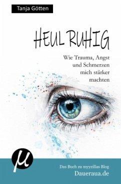 Heul ruhig - Wie Trauma, Angst und Schmerzen mich stärker machten - Götten, Tanja