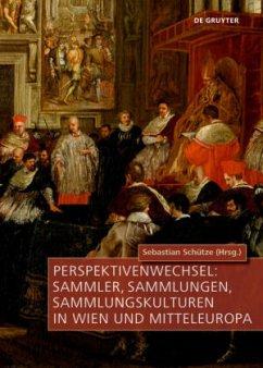 Perspektivenwechsel: Sammler, Sammlungen, Sammlungskulturen in Wien und Mitteleuropa