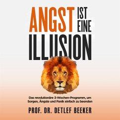 Angst ist eine Illusion: Der neue Weg, Sorgen, Angst und Panik schnell zu beenden (MP3-Download) - Beeker, Prof. Dr. Detlef