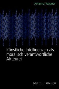 Künstliche Intelligenzen als moralisch verantwortliche Akteure? - Wagner, Johanna