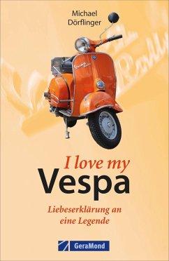 I love my Vespa - Liebeserklärung an eine Legende - Dörflinger, Michael