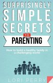 Surprisingly Simple Secrets To Parenting: How To Build a Healthy Family in a Challenging World