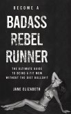 Become a Badass Rebel Runner: The Ultimate Guide to Being a Fit Mom Without the Diet Bullshit