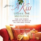 A Kiss Under the Mistletoe: True Love Stories Inspired by the Magic of the Christmas Season