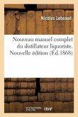 Nouveau manuel complet du distillateur liquoriste. Nouvelle édition