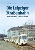 Die Leipziger Straßenbahn. Fotoschätze aus den 80er-Jahren, faszinierende Fotografien dokumentieren den Betriebsalltag und die Fahrzeuge in der Messestadt