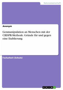 Genmanipulation an Menschen mit der CRISPR-Methode. Gründe für und gegen eine Etablierung (eBook, PDF)