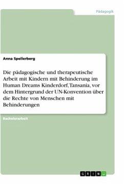 Die pädagogische und therapeutische Arbeit mit Kindern mit Behinderung im Human Dreams Kinderdorf, Tansania, vor dem Hintergrund der UN-Konvention über die Rechte von Menschen mit Behinderungen - Spellerberg, Anna
