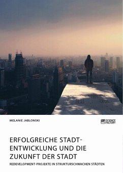 Erfolgreiche Stadtentwicklung und die Zukunft der Stadt. Redevelopment-Projekte in strukturschwachen Städten (eBook, PDF)