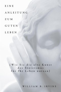 Eine Anleitung zum guten Leben (eBook, PDF) - Irvine, William B.; Knupper, Franziska; Schuler, Karin