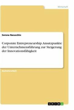 Corporate Entrepreneurship. Ansatzpunkte der Unternehmensführung zur Steigerung der Innovationsfähigkeit