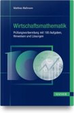 Wirtschaftsmathematik - Prüfungsvorbereitung mit 100 Aufgaben, Hinweisen und Lösungen