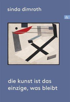 Die Kunst ist das Einzige, was bleibt (eBook, PDF) - Dimroth, Sinda