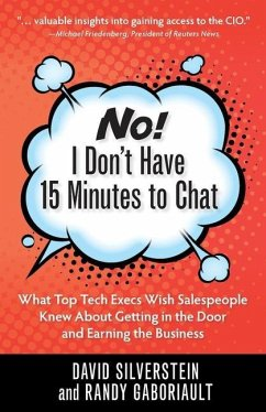 No! I Don't Have 15 Minutes to Chat: What Top Tech Execs Wish Salespeople Knew About Getting in the Door and Earning the Business - David, Silverstein; Randy, Gaboriault