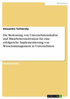Die Bedeutung von Unternehmenskultur und Mitarbeitermotivation für eine erfolgreiche Implementierung von Wissensmanagement in Unternehmen (eBook, PDF)
