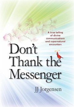 Don't Thank the Messenger: A true telling of divine communications and supernatural encounters - Jorgensen, Jj