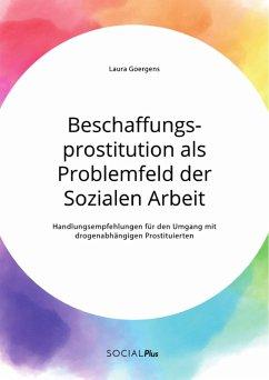Beschaffungsprostitution als Problemfeld der Sozialen Arbeit. Handlungsempfehlungen für den Umgang mit drogenabhängigen Prostituierten (eBook, PDF)