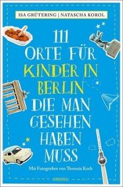 111 Orte für Kinder in Berlin, die man gesehen haben muss (Mängelexemplar) - Grütering, Isa;Korol, Natascha