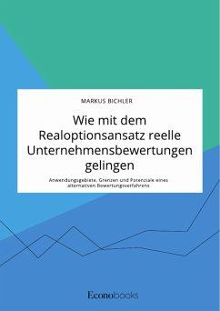 Wie mit dem Realoptionsansatz reelle Unternehmensbewertungen gelingen. Anwendungsgebiete, Grenzen und Potenziale eines alternativen Bewertungsverfahrens (eBook, PDF) - Bichler, Markus