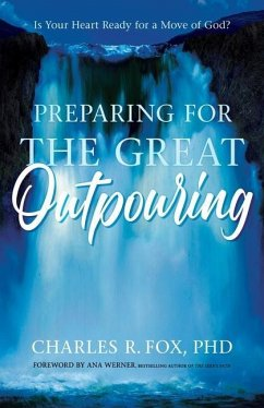 Preparing for the Great Outpouring: Is Your Heart Ready For A Move Of God? - Fox, Charles