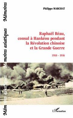 Raphaël Réau, consul à Hankéou pendant la Révolution chinoise et la Grande Guerre - Marchat, Philippe