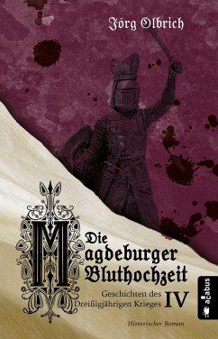 Die Magdeburger Bluthochzeit. Geschichten des Dreißigjährigen Krieges. Band 4 - Olbrich, Jörg