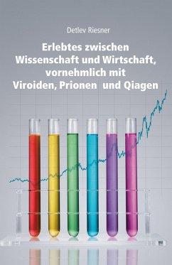 Erlebtes zwischen Wissenschaft und Wirtschaft, vornehmlich mit Viroiden, Prionen und Qiagen - Riesner, Detlef