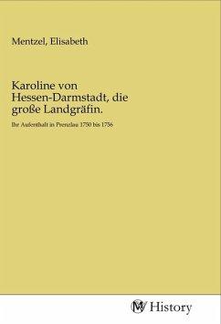 Karoline von Hessen-Darmstadt, die große Landgräfin.