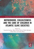 Motherhood, Childlessness and the Care of Children in Atlantic Slave Societies (eBook, PDF)