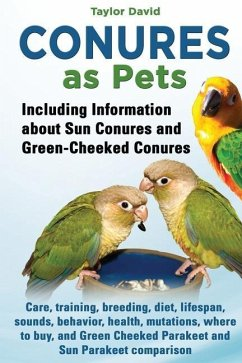 Conures as Pets: Including Information about Sun Conures and Green-Cheeked Conures: Care, training, breeding, diet, lifespan, sounds, b - David, Taylor