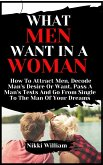 What Men Want In A Woman: How To Attract Men, Decode Man's Desire Or Want, Pass A Man's Tests And Go From Single To The Man Of Your Dreams (eBook, ePUB)
