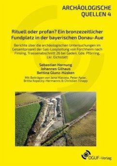 Rituell oder profan? Ein bronzezeitlicher Fundplatz in der bayerischen Donau-Aue - Hornung, Sebastian; Gilhaus, Johannes; Glunz-Hüsken, Bettina