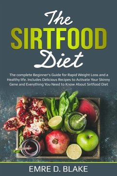 The Sirtfood Diet: The Complete Beginner's Guide For Rapid Weight loss and a Healthy Life. Includes Delicious Recipes to Activate Your Skinny Gene and Everything You Need to Know About Sirtfood Diet (eBook, ePUB) - Blake, Emre D.