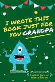 I Wrote This Book Just For You Grandpa!: Fill In The Blank Book For Grandpa/Fathers's Day/Birthday's And Christmas For Junior Authors Or To Just Say T