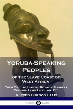 Yoruba-Speaking Peoples of the Slave Coast of West Africa: Their Culture, History, Religion, Manners, Customs, Laws, Language, Etc. - Ellis, Alfred Burdon