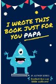 I Wrote This Book Just For You Papa!: Fill In The Blank Book For Papa/Father's Day/Birthday's And Christmas For Junior Authors Or To Just Say They Lov