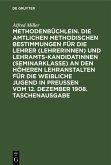 Methodenbüchlein. Die amtlichen methodischen Bestimmungen für die Lehrer (Lehrerinnen) und Lehramtskandidatinnen (Seminarklasse) an den höheren Lehranstalten für die weibliche Jugend in Preussen vom 12. Dezember 1908. Taschenausgabe (eBook, PDF)