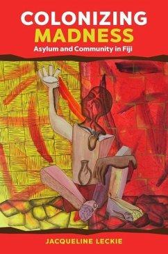Colonizing Madness: Asylum and Community in Fiji - Leckie, Jacqueline