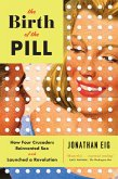 The Birth of the Pill: How Four Crusaders Reinvented Sex and Launched a Revolution (eBook, ePUB)