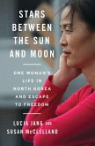 Stars Between the Sun and Moon: One Woman's Life in North Korea and Escape to Freedom (eBook, ePUB)