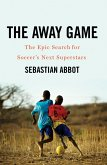 The Away Game: The Epic Search for Soccer's Next Superstars (eBook, ePUB)