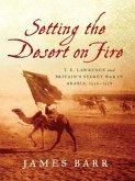 Setting the Desert on Fire: T. E. Lawrence and Britain's Secret War in Arabia, 1916-1918 (eBook, ePUB)