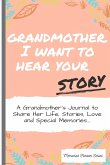 Grandmother, I Want To Hear Your Story: A Grandmothers Journal To Share Her Life, Stories, Love and Special Memories