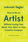 How to Be an Artist Without Losing Your Mind, Your Shirt, Or Your Creative Compass: A Practical Guide (eBook, ePUB)