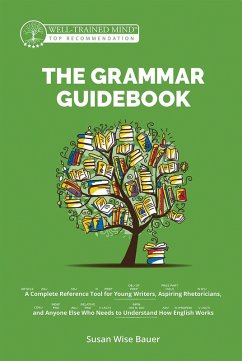 The Grammar Guidebook: A Complete Reference Tool for Young Writers, Aspiring Rhetoricians, and Anyone Else Who Needs to Understand How English Works (Grammar for the Well-Trained Mind) (eBook, ePUB) - Bauer, Susan Wise