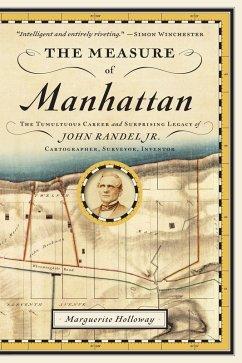 The Measure of Manhattan: The Tumultuous Career and Surprising Legacy of John Randel, Jr., Cartographer, Surveyor, Inventor (eBook, ePUB) - Holloway, Marguerite