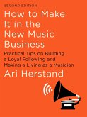 How To Make It in the New Music Business: Practical Tips on Building a Loyal Following and Making a Living as a Musician (Second Edition) (eBook, ePUB)