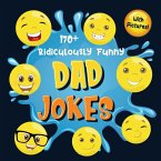 170+ Ridiculously Funny Dad Jokes: Hilarious & Silly Dad Jokes - So Terrible, Only Dads Could Tell Them and Laugh Out Loud! (Funny Gift With Colorful