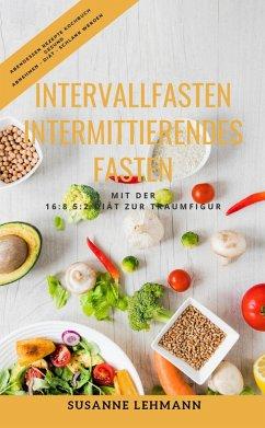 Intervallfasten - Intermittierendes Fasten Mit der 16:8 5:2 Diät zur Traumfigur Abendessen Rezepte Kochbuch Gesund Abnehmen - Diät - Schlank werden (eBook, ePUB) - Lehmann, Susanne