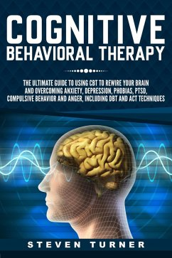 Cognitive Behavioral Therapy: The Ultimate Guide to Using CBT to Rewire Your Brain and Overcoming Anxiety, Depression, Phobias, PTSD, Compulsive Behavior, and Anger, Including DBT and ACT Techniques (eBook, ePUB) - Turner, Steven